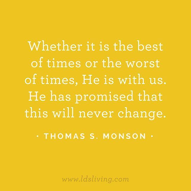 Whether It Is The Best Of Times Or The Worst Of Times He Is With Us He Has Promised That This Will Never Change Lds Quotes Church Quotes Monson Quotes
