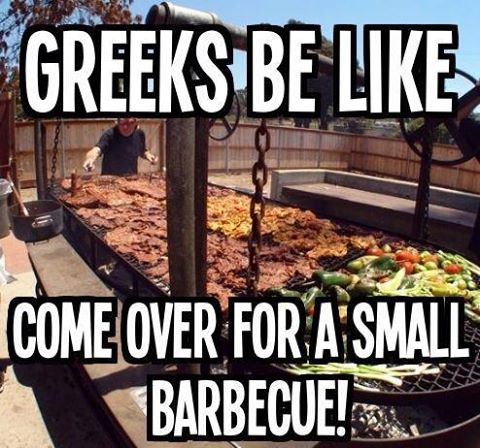Greeks be like... YEP!!! HAHAHA SO TURE!!! If you come to my house, thinking it's a small barbecue, think again.