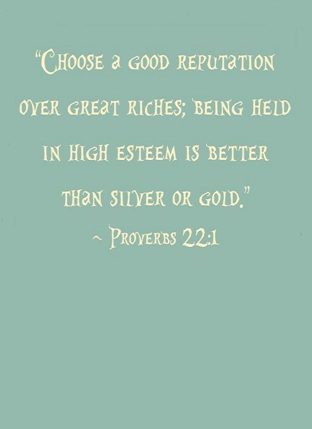 """""""A good name is to be chosen rather than great wealth, to be respected is better that silver and gold.""""  - Prov.22:1(NW)"""