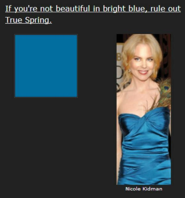 True Spring's colors are Crayola colors. You can see them in this picture of Nicole Kidman: blue dress, yellow hair, red-orange lips.  In these simple primaries, True Spring is gorgeous.  If you struggle to articulate the names of your best colors, they're not True Spring's. You might consider Summer or Autumn.