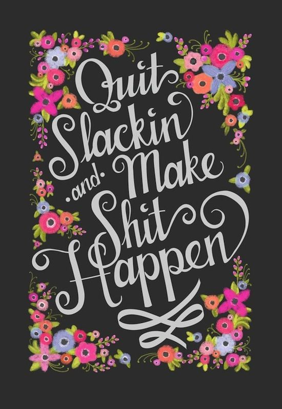 ETC INSPIRATION BLOG MOTIVATIONAL QUOTE QUIT SLACKIN AND MAKE SHIT HAPPEN VIA NINJANINJ ETSY iNSPIRATION QUOTE FLORAL PRINT POSTER photo ETC...