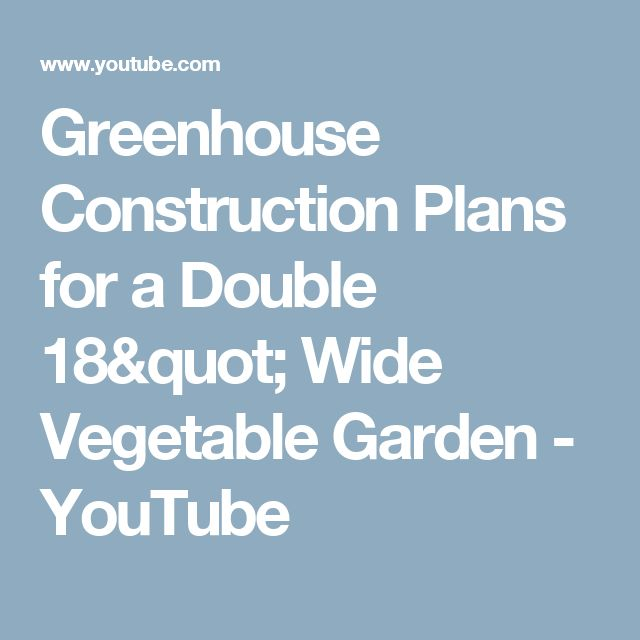 "Greenhouse Construction Plans for a Double 18"" Wide Vegetable Garden - YouTube"