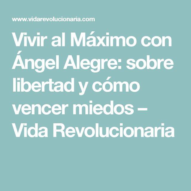 Vivir al Máximo con Ángel Alegre: sobre libertad y cómo vencer miedos – Vida Revolucionaria