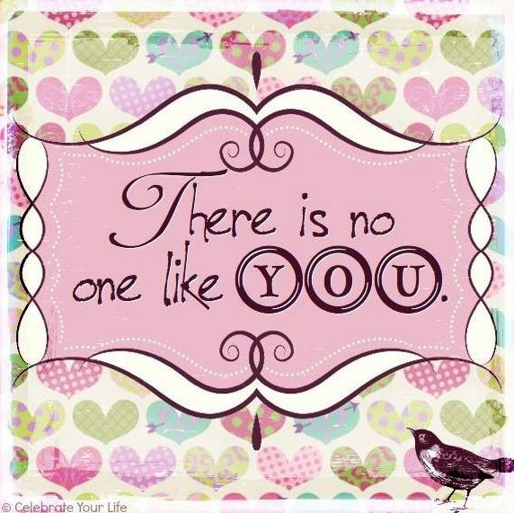 """""""There is no one like you"""" quote via www.Facebook.com/CelebrateYourLife"""