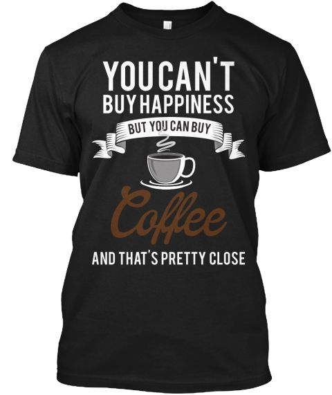 You Can Buy Coffee &Amp; That's Pretty Close Black T-Shirt Front