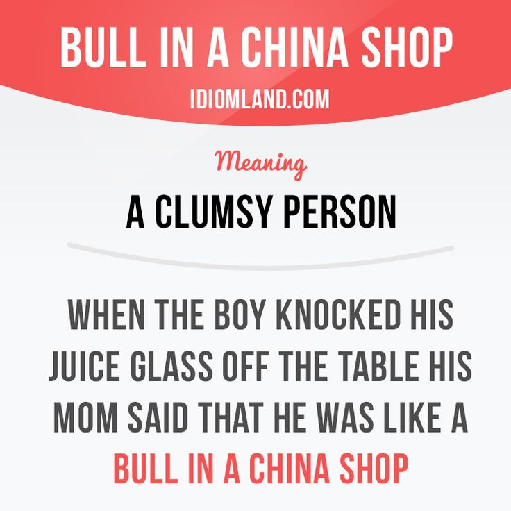 """Bull in a china shop"" is a clumsy person.  Example: When the boy knocked his juice glass off the table his mom said that he was like a bull in a china shop.  #idiom #idioms #saying #sayings #phrase #phrases #expression #expressions #english #englishlanguage #learnenglish #studyenglish #language #vocabulary #dictionary #grammar #efl #esl #tesl #tefl #toefl #ielts #toeic #englishlearning #vocab #wordoftheday"
