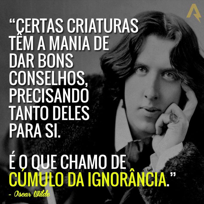 Certas criaturas têm a mania de dar bons conselhos, precisando tanto deles para si. É o que chamo de cúmulo da ignorância. – Oscar Wilde