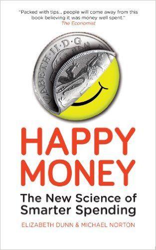 Happy Money: The New Science of Smarter Spending: Amazon.co.uk: Elizabeth Dunn, Michael Norton: 9781780743370: Books
