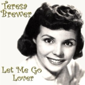 Let Me Go Lover: Teresa Brewer:  Mom and Dad were looking at a magazine and saw her name, liked it, then decided to name me Teresa.