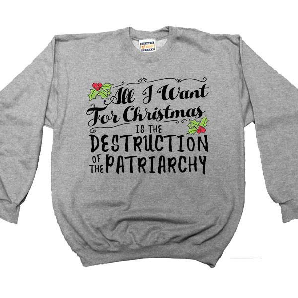 All I Want For Christmas Is The Destruction Of The Patriarchy -- Women's Sweatshirt - Feminist Apparel - 1