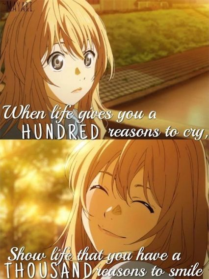 """When life gives you a hundred reasons to cry, show life you have a thousand reasons to smile."" Kaori Miyazono, smiling, happy, cute, quote; Your Lie in April"