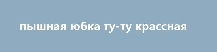 пышная юбка ту-ту крассная http://brandar.net/ru/a/ad/pyshnaia-iubkatu-tu-krassnaia/  длина-25-30см.... талия  до 65см.ОЧЕНЬ ПЫШНАЯ И БЛЕСТЯЩАЯ).ОТДЕЛЬНО МОЖНА ПОДОБРАТЬ АКСЕССУАРЫ В МОИХ ЛОТАХ)