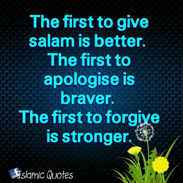 The first to give salam is better. The first to apologise is braver. The first to forgive is stronger.