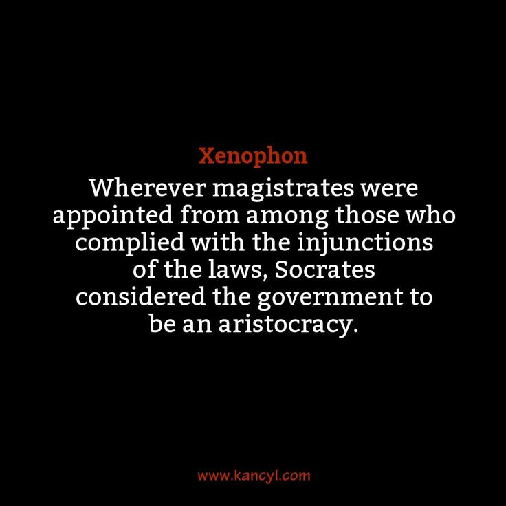 """""""Wherever magistrates were appointed from among those who complied with the injunctions of the laws, Socrates considered the government to be an aristocracy."""", Xenophon"""
