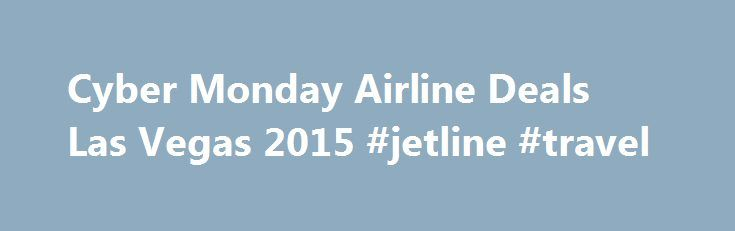 Cyber Monday Airline Deals Las Vegas 2015 #jetline #travel http://travel.remmont.com/cyber-monday-airline-deals-las-vegas-2015-jetline-travel/  #airline deals # How to find airlines' Black Friday, Cyber Monday deals Updated on 12/2/2015 at 09:12:17The post Cyber Monday Airline Deals Las Vegas 2015 #jetline #travel appeared first on Travel.