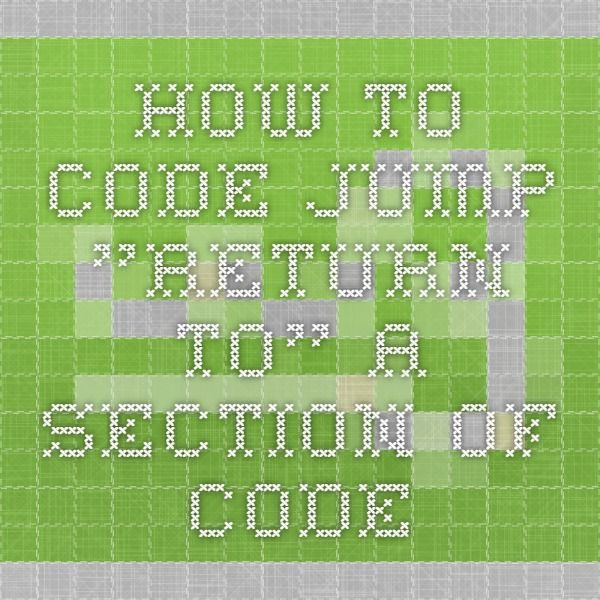 "How to Code - Jump ""Return to"" a section of Code"
