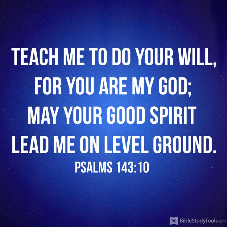 """""""Teach me to do your will, for you are my God; may your good Spirit lead me on level ground."""" Psalm 143:10"""