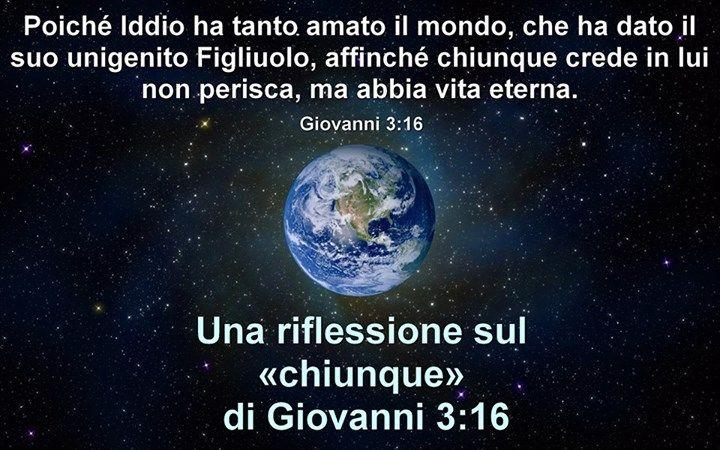 """Una riflessione sul «chiunque» di Giovanni 3:16  -----------------------> Molti sostengono che siccome è scritto: """"Poiché Iddio ha tanto amato il mondo, che ha dato il suo unigenito Figliuolo, a..."""