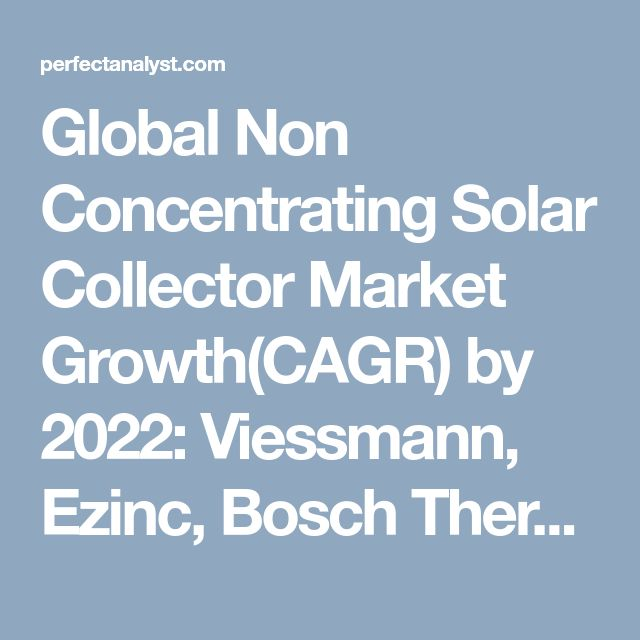 Global Non Concentrating Solar Collector Market Growth(CAGR) by 2022: Viessmann, Ezinc, Bosch Thermotechnik and Five Star   Perfect Analyst