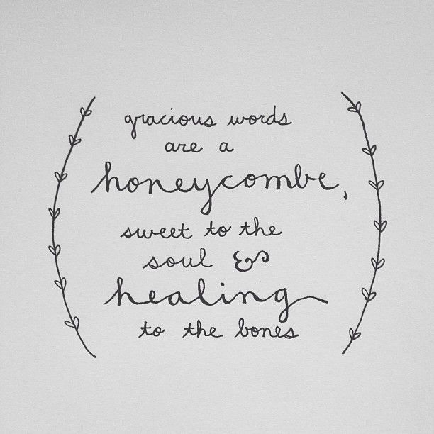 Gracious words are a honeycomb, sweet to the soul and healing to the bones. Proverbs 16:24