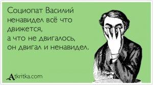 Аткрытка №40844: Социопат Василий ненавидел всё что движется, а что не двигалось, он двигал и ненавидел. - atkritka.com