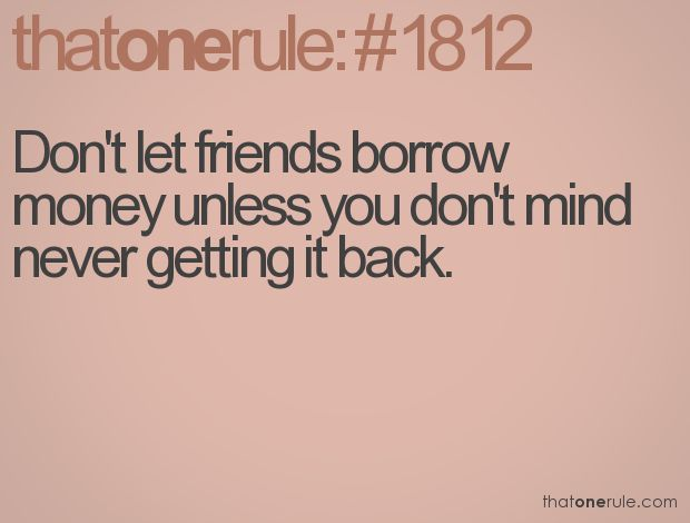 Don't let friends borrow money unless you don't mind never getting it back.