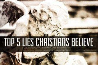 Top 5 Lies Christians Believe