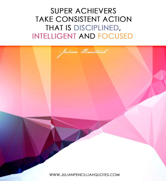 'Super achievers take consistent action that is disciplined, intelligent and focused' - Julian Pencilliah #Quotes