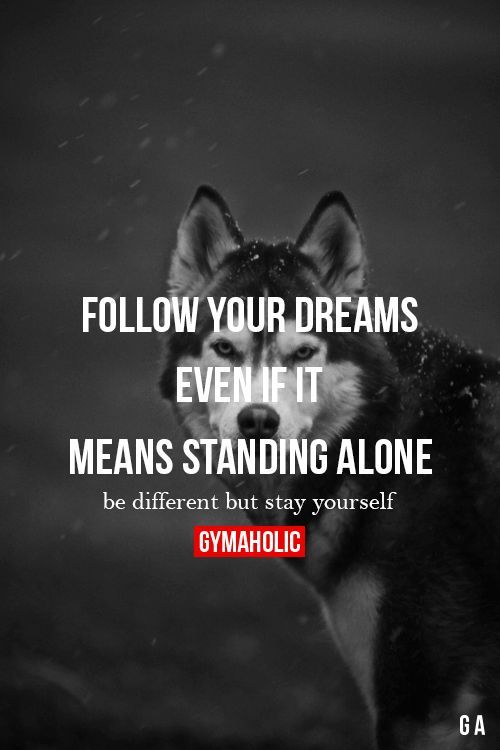 Follow Your Dreams Even If It Means Standing Alone Be different, but stay yourself. http://www.gymaholic.co