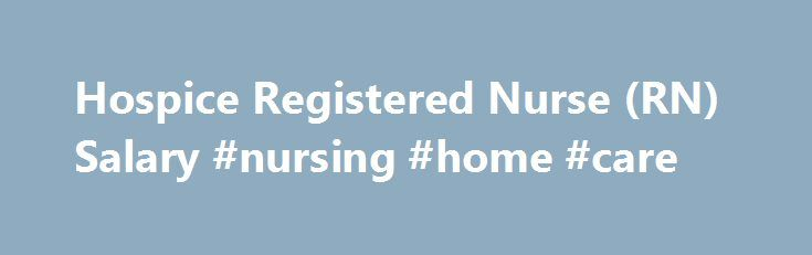 Hospice Registered Nurse (RN) Salary #nursing #home #care http://hotel.nef2.com/hospice-registered-nurse-rn-salary-nursing-home-care/  #hospice rn jobs # Hospice Registered Nurse (RN) Salary Job Description for Hospice Registered Nurse (RN) A hospice registered nurse (RN) works with patients and families facing terminal illness. They work as part of an interdisciplinary team that creates and implements a care plan. They are responsible for the coordination, documentation, and communication…