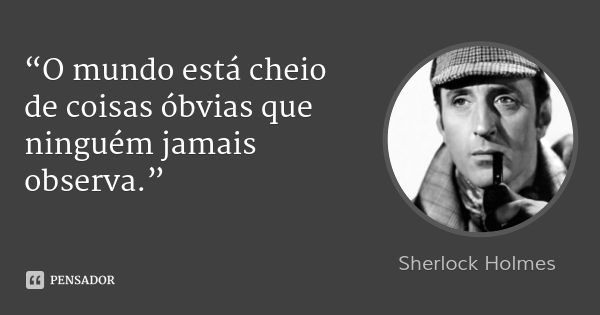 """""""O mundo está cheio de coisas óbvias que ninguém jamais observa."""" — Sherlock Holmes"""