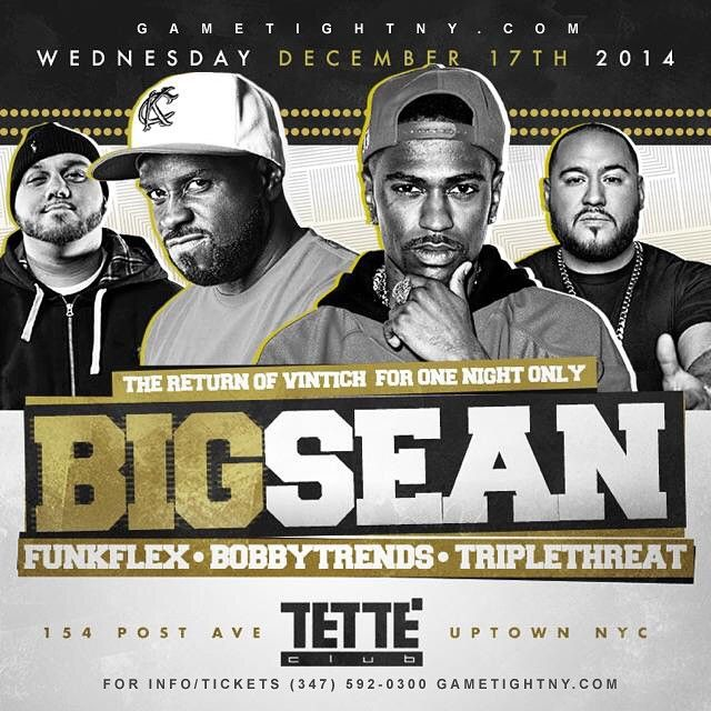 Wednesday Dec 17th, 2014 – Big Sean live at Tette Club NYC in Uptown, NY (347) 592-0300. Music by Hot97 Dj Funk Flex & Bobby Trends, & Dj Triple Threat! The Only Place to be in Uptown NYC with Big Sean…Tette NYC! www.Gametightny.com (347) 592-0300 info/tkts  For tickets info, birthday parties, table reservations please call (347) 592-0300 or simply log onto www.Gametightny.com Also you can email us at Gametightny@hotmail.com  http://www.ticketriver.com/event/13739  http://www.Gametightny.com