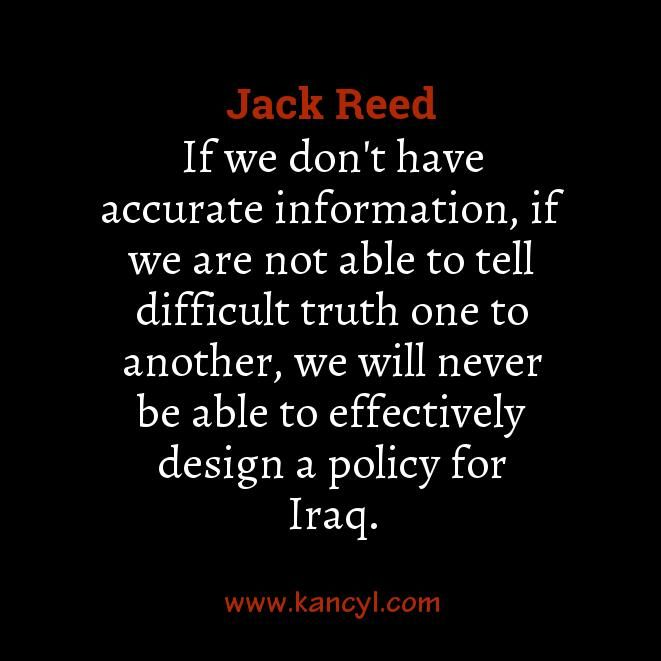 """If we don't have accurate information, if we are not able to tell difficult truth one to another, we will never be able to effectively design a policy for Iraq."", Jack Reed"