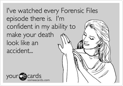 I've watched every Forensic Files episode there is. I'm confident in my ability to make your death look like an accident...