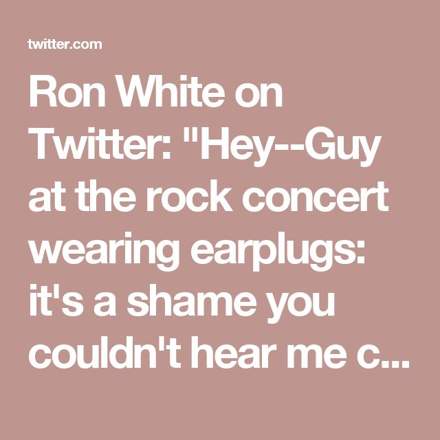 """Ron White on Twitter: """"Hey--Guy at the rock concert wearing earplugs: it's a shame you couldn't hear me call you a pussy."""""""