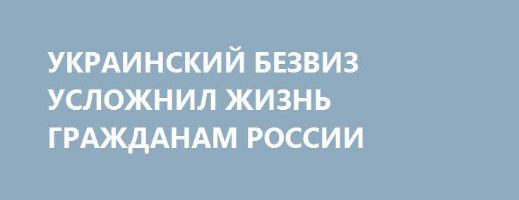 УКРАИНСКИЙ БЕЗВИЗ УСЛОЖНИЛ ЖИЗНЬ ГРАЖДАНАМ РОССИИ http://rusdozor.ru/2017/07/14/ukrainskij-bezviz-uslozhnil-zhizn-grazhdanam-rossii/  Безвизовый режим, предоставленный украинцам Евросоюзом, многое изменил не только для граждан Украины, но и для россиян. Правда, относительно узкой их категории – тех, кто хочет получить вид на жительство в странах ЕС. В ожидании потока украинских нелегалов некоторые страны Европы ...