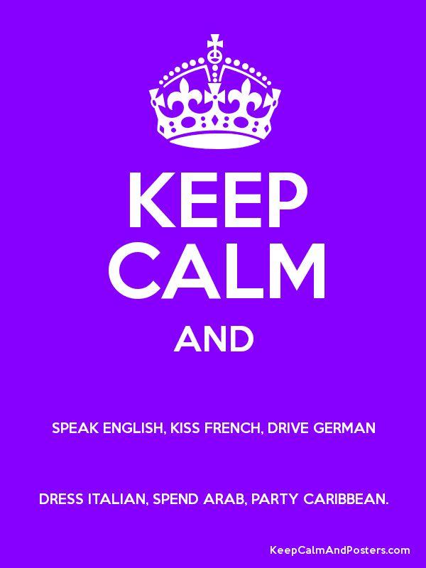 Speak English, kiss French, drive German, dress Italian, spend Arab, party Caribbean.