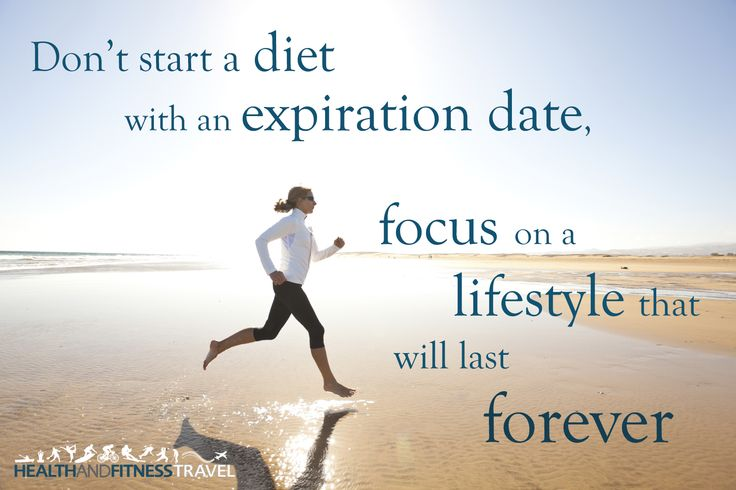 Don't start a diet with an expiration date, focus on a lifestyle that will last forever.