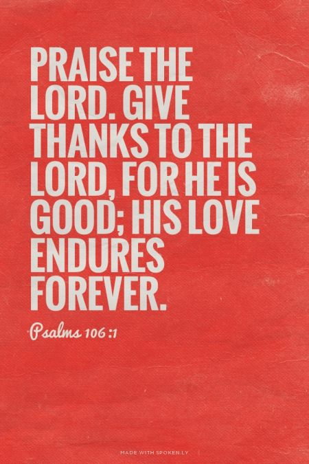 Praise the LORD. Give thanks to the LORD, for he is good; his love endures forever. - Psalms 106:1 | made with Spoken.ly