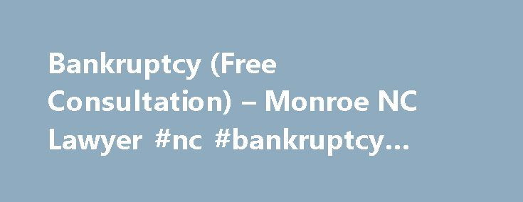 Bankruptcy (Free Consultation) – Monroe NC Lawyer #nc #bankruptcy #attorney http://st-loius.remmont.com/bankruptcy-free-consultation-monroe-nc-lawyer-nc-bankruptcy-attorney/  # Most preconceptions about bankruptcy are about Chapter 7 bankruptcy, which generally involves the discharge of credit card debt, medical bills, and most other unsecured debt. For secured debts such as houses and cars the payments must be current or else the debtor risks losing that property. The typical debtor is able…