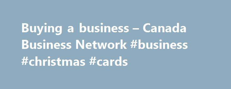 Buying a business – Canada Business Network #business #christmas #cards http://bank.nef2.com/buying-a-business-canada-business-network-business-christmas-cards/  #buying a business # Buying a business Buying a business can take time, energy and a fair bit of research. It can be less risky and more affordable to purchase an existing business than to start one from scratch, but it is important that you do your homework to ensure that you buy the right business for you, and that you pay a fair…