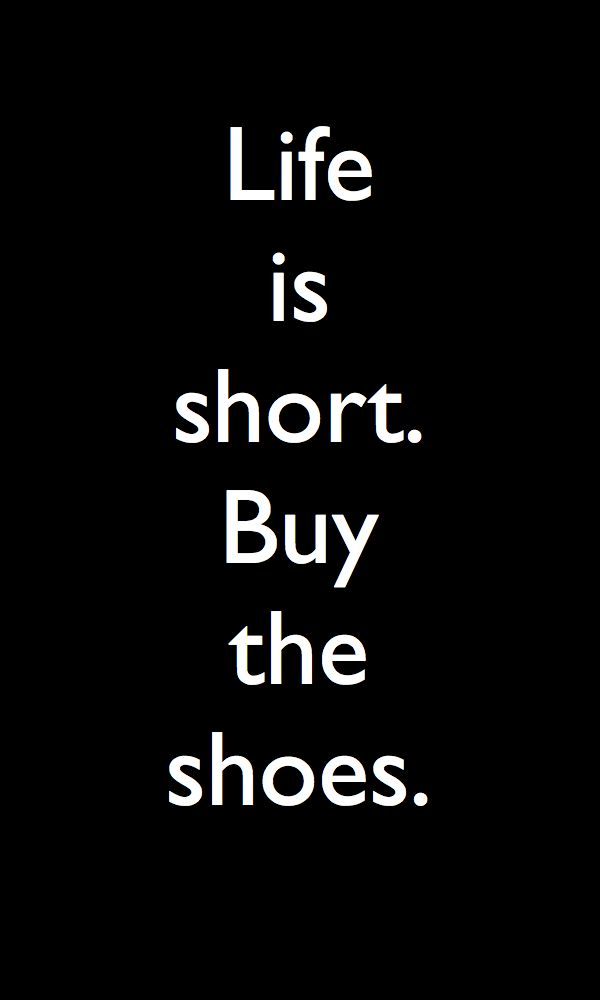 Life is short.  Buy the shoes. #quotes