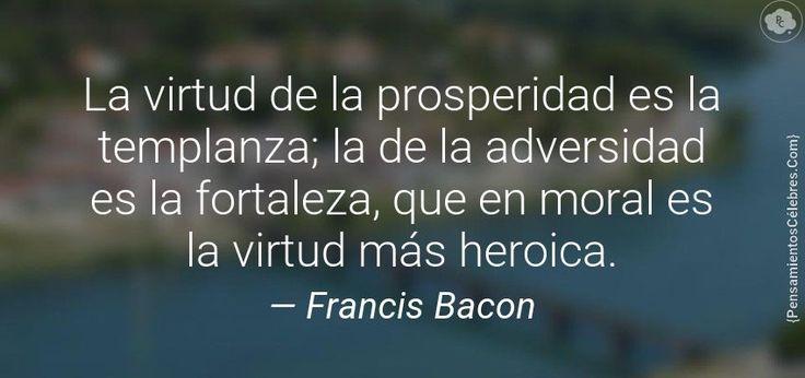 La virtud de la prosperidad es la templanza; la de la adversidad es la fortaleza, que en moral es la virtud más heroica.