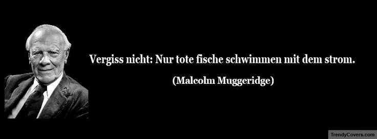 """""""Vergiss nicht: Nur tote fische schwimmen mit dem strom."""" ―Malcolm Muggeridge"""