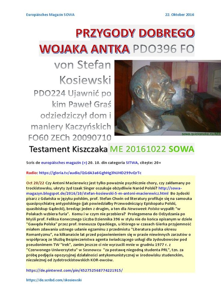Czy Antoni Macierewicz jest poważnie chory psychicznie http://sowa-magazyn.blogspot.de/2016/10/stefan-kosiewski-5-m-antoni-macierewicz.html PRZYGODY DOBREGO WOJAKA ANTKA PDO396 FO von Stefan Kosiewski Testament Kiszczaka http://sowa.quicksnake.ro/SITWA/PRZYGODY-DOBREGO-WOJAKA-ANTKA-PDO396-FO-von-Stefan-Kosiewski-PDO224-Ujawnic-po-kim-Pawel-Gras-odziedziczyl-dom-i-maniery-Kaczynskich-FO60-ZECh-20090710-Testament-Kiszczaka-ME-20161022-SOWA