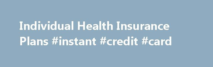 Individual Health Insurance Plans #instant #credit #card http://insurances.remmont.com/individual-health-insurance-plans-instant-credit-card/  #health insurance plans # The Different Types of Individual Health Insurance Plans Many of the health insurance companies here on Health Insurance Online offer a variety of health insurance plans for you to choose from. Each health insurance plan has differing premium amounts, co-pay amounts, coverage levels and so on, and many of them canRead MoreThe…