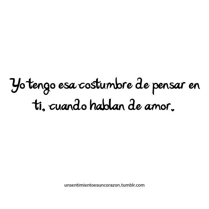 Yo tengo esa costumbre de pensar en ti, cuando hablan de amor....QUE MALA COSTUMBRE !!!!!!!!!!!!!