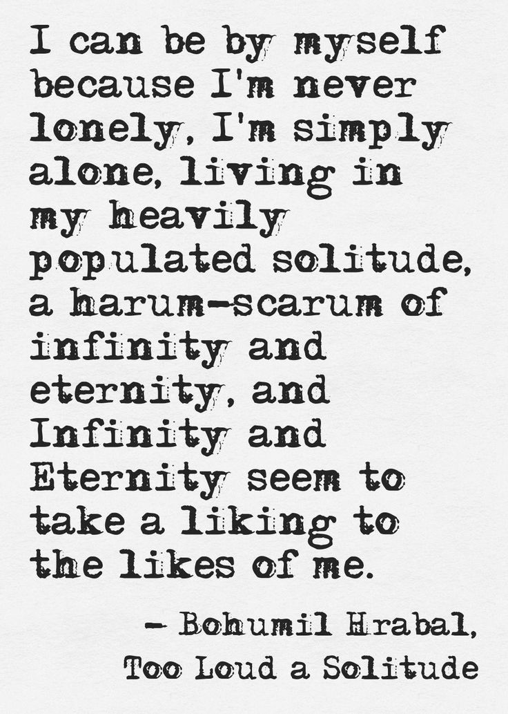 """I can be by myself because I'm never lonely, I'm simply alone..."" Bohumil Hrabal, Too Loud A Solitude"