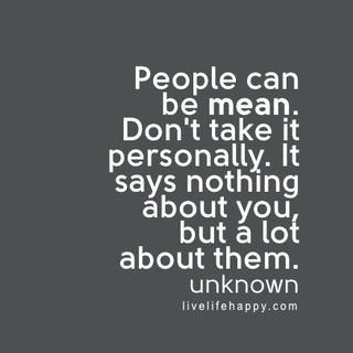 People can be mean. Don't take it personally. It says nothing about you, but a lot about them. – Unknown The post People Can Be Mean appeared first on Live Life Happy.