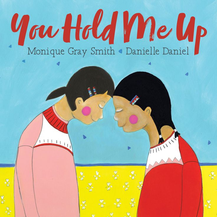 You hold me up. I hold you up. We hold each other up. YOU HOLD ME UP by Monique Gray Smith and illustrated by Danielle Daniel